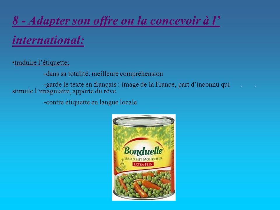 8 - Adapter son offre ou la concevoir à l international: traduire létiquette: -dans sa totalité: meilleure compréhension -garde le texte en français :