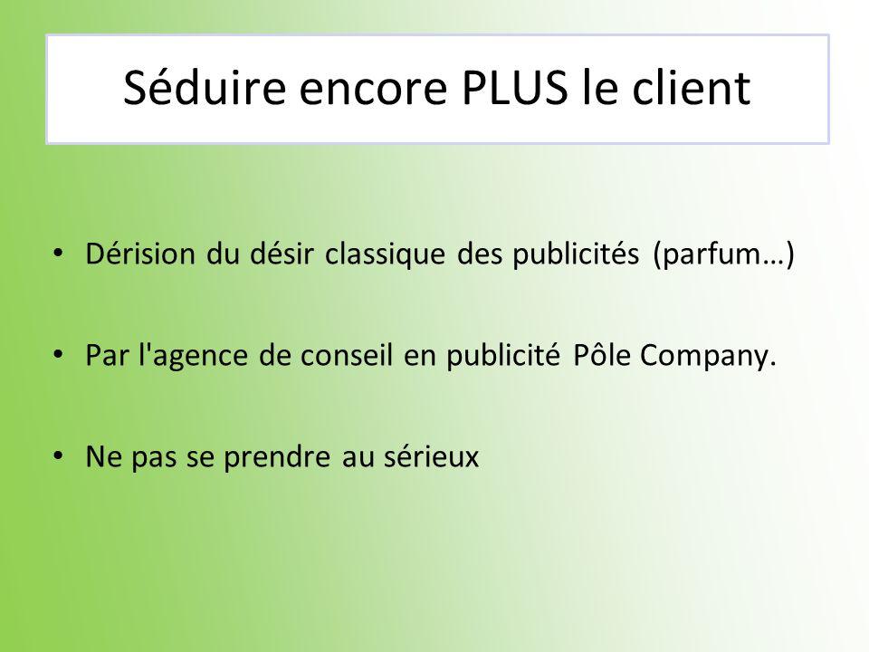 Séduire encore PLUS le client Dérision du désir classique des publicités (parfum…) Par l'agence de conseil en publicité Pôle Company. Ne pas se prendr