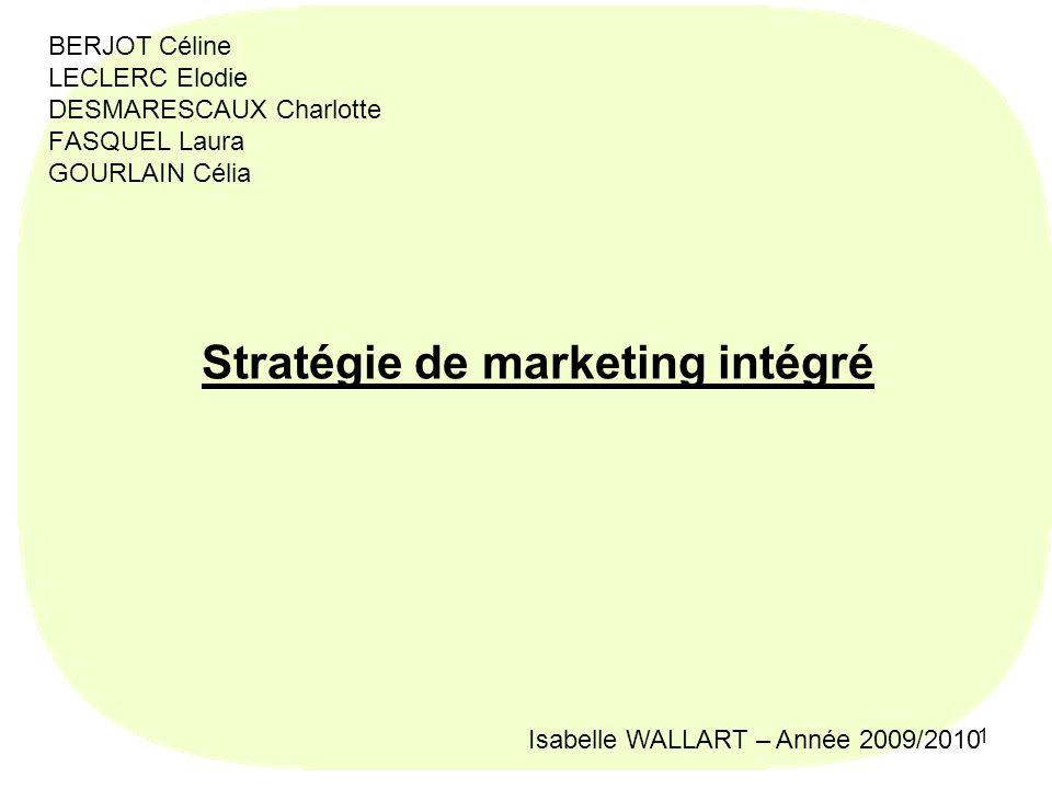 1 BERJOT Céline LECLERC Elodie DESMARESCAUX Charlotte FASQUEL Laura GOURLAIN Célia Stratégie de marketing intégré Isabelle WALLART – Année 2009/2010