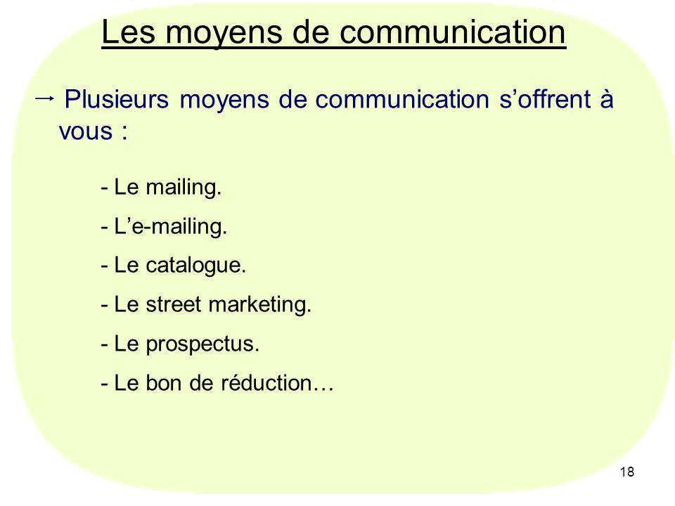 18 Les moyens de communication Plusieurs moyens de communication soffrent à vous : - Le mailing. - Le-mailing. - Le catalogue. - Le street marketing.