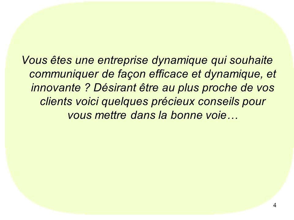 4 Vous êtes une entreprise dynamique qui souhaite communiquer de façon efficace et dynamique, et innovante ? Désirant être au plus proche de vos clien