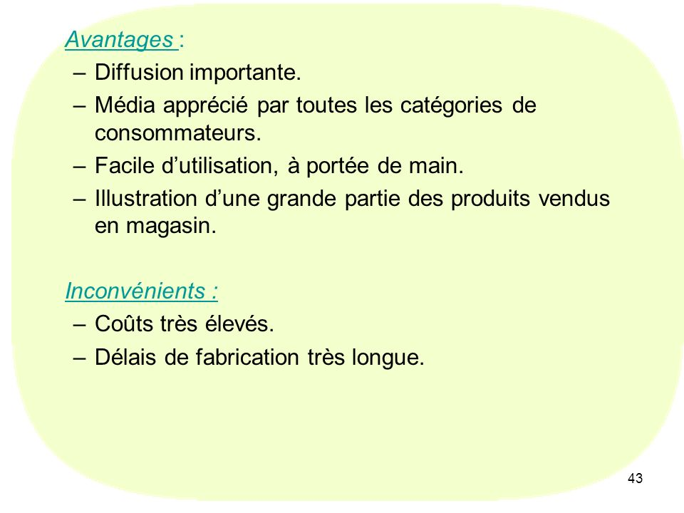 43 Avantages : –Diffusion importante.–Média apprécié par toutes les catégories de consommateurs.