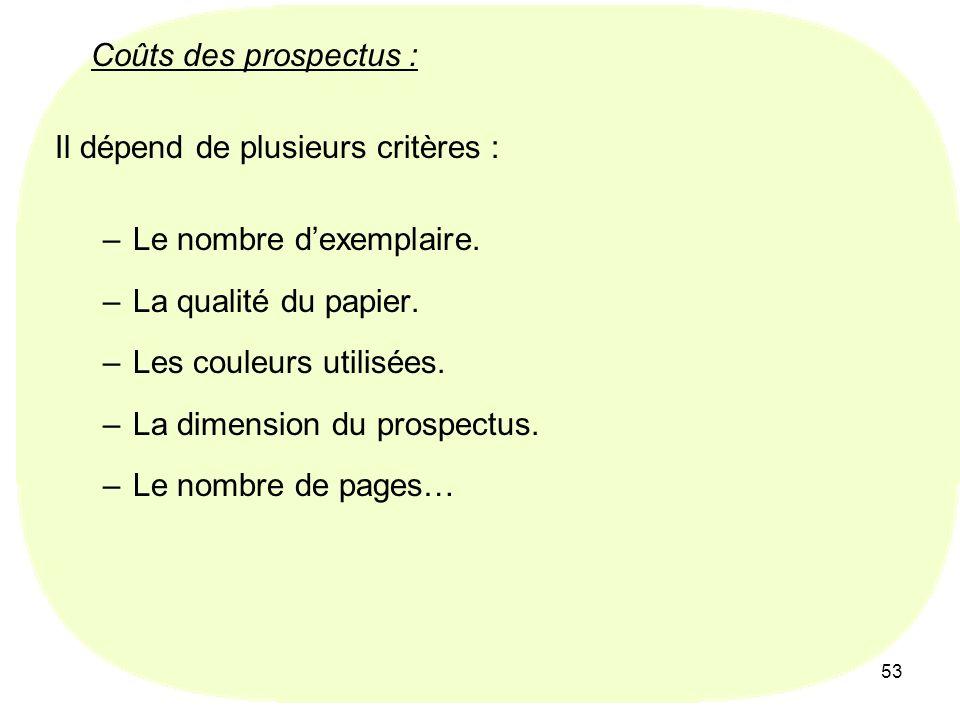 53 Coûts des prospectus : Il dépend de plusieurs critères : –Le nombre dexemplaire. –La qualité du papier. –Les couleurs utilisées. –La dimension du p