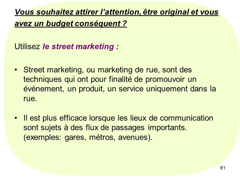 61 Vous souhaitez attirer lattention, être original et vous avez un budget conséquent ? Utilisez le street marketing : Street marketing, ou marketing