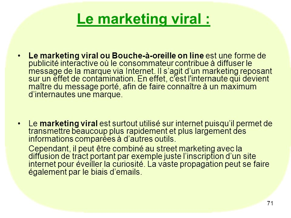 71 Le marketing viral : Le marketing viral ou Bouche-à-oreille on line est une forme de publicité interactive où le consommateur contribue à diffuser