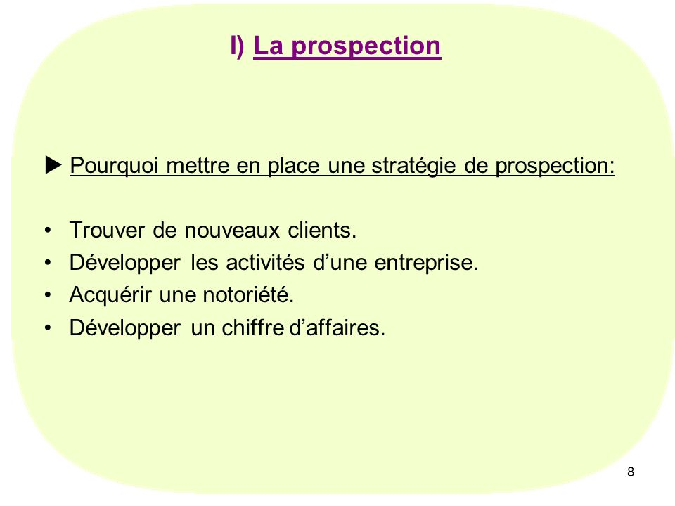 8 Pourquoi mettre en place une stratégie de prospection: Trouver de nouveaux clients. Développer les activités dune entreprise. Acquérir une notoriété
