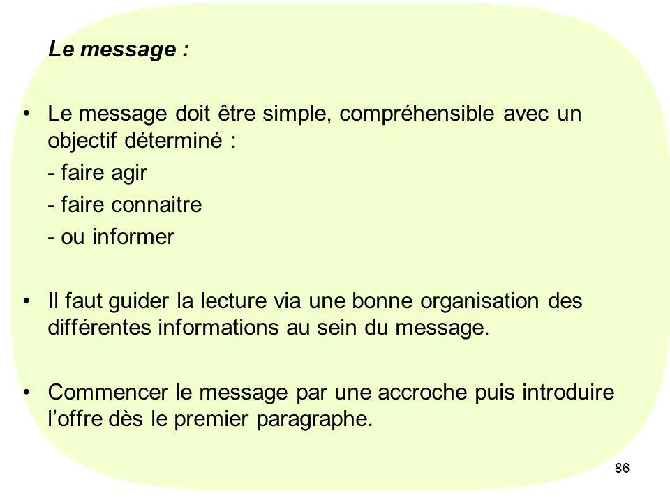 86 Le message : Le message doit être simple, compréhensible avec un objectif déterminé : - faire agir - faire connaitre - ou informer Il faut guider la lecture via une bonne organisation des différentes informations au sein du message.
