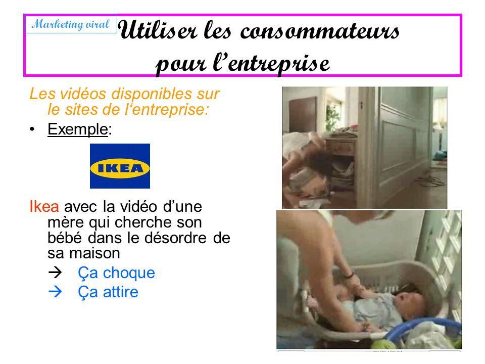 Utiliser les consommateurs pour lentreprise Les vidéos disponibles sur le sites de lentreprise: Exemple: Ikea avec la vidéo dune mère qui cherche son
