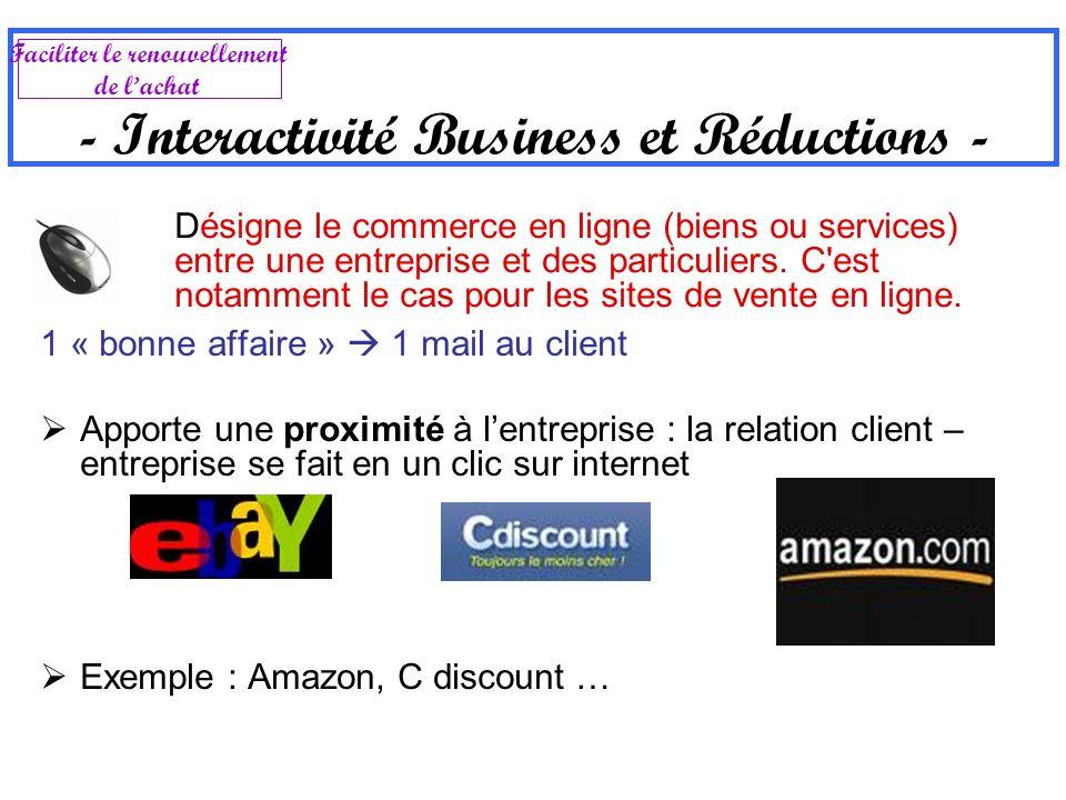 - Interactivité Business et Réductions - 1 « bonne affaire » 1 mail au client Apporte une proximité à lentreprise : la relation client – entreprise se