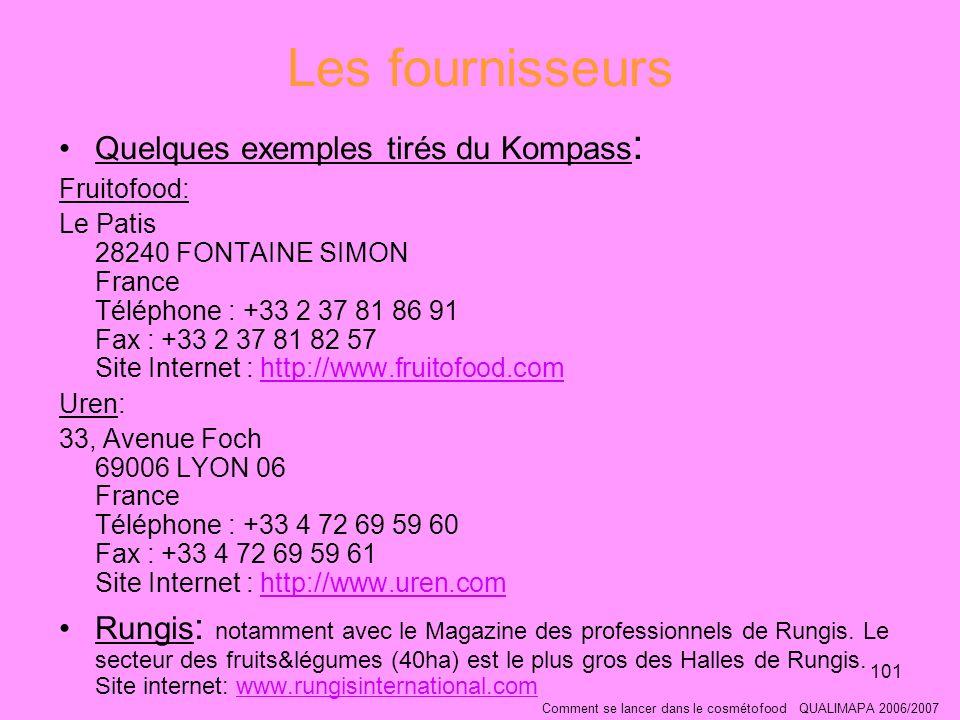 101 Les fournisseurs Quelques exemples tirés du Kompass : Fruitofood: Le Patis 28240 FONTAINE SIMON France Téléphone : +33 2 37 81 86 91 Fax : +33 2 37 81 82 57 Site Internet : http://www.fruitofood.comhttp://www.fruitofood.com Uren: 33, Avenue Foch 69006 LYON 06 France Téléphone : +33 4 72 69 59 60 Fax : +33 4 72 69 59 61 Site Internet : http://www.uren.comhttp://www.uren.com Rungis : notamment avec le Magazine des professionnels de Rungis.