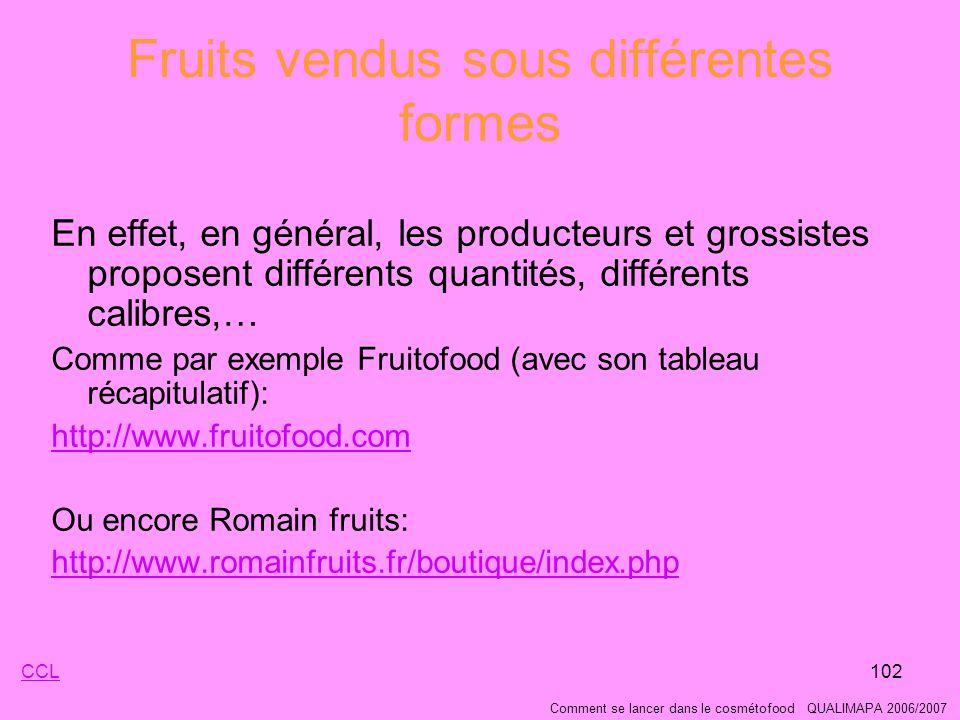 102 Fruits vendus sous différentes formes En effet, en général, les producteurs et grossistes proposent différents quantités, différents calibres,… Comme par exemple Fruitofood (avec son tableau récapitulatif): http://www.fruitofood.com Ou encore Romain fruits: http://www.romainfruits.fr/boutique/index.php Comment se lancer dans le cosmétofood QUALIMAPA 2006/2007 CCL