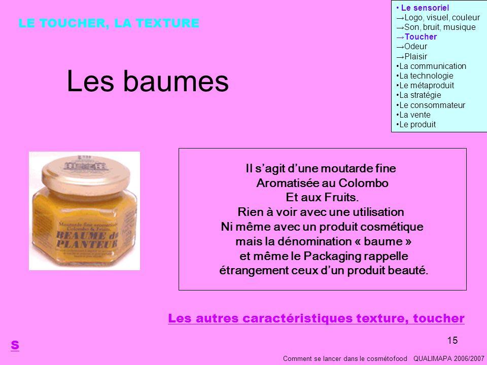 15 Les baumes Comment se lancer dans le cosmétofood QUALIMAPA 2006/2007 LE TOUCHER, LA TEXTURE Il sagit dune moutarde fine Aromatisée au Colombo Et aux Fruits.