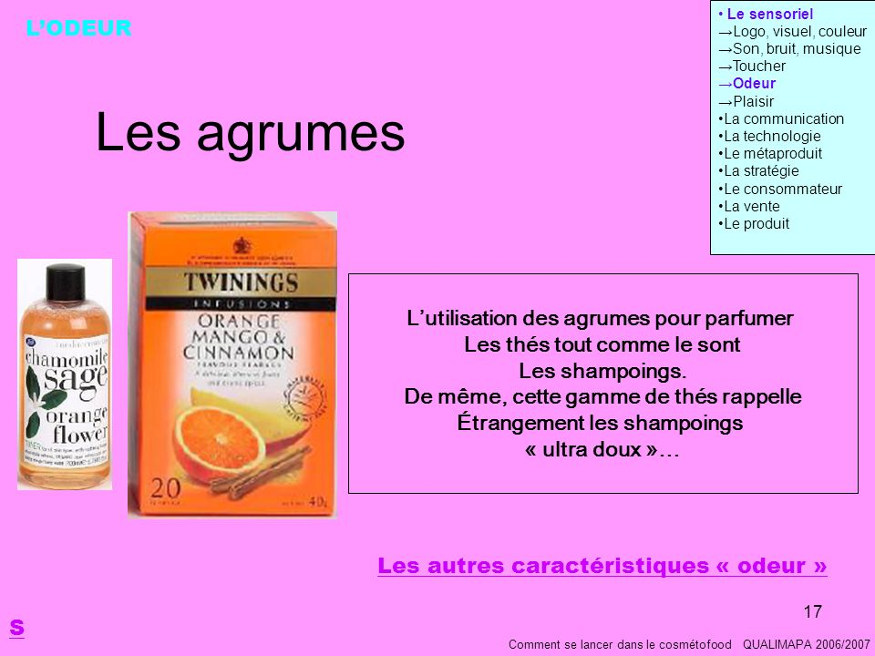 17 Les agrumes Comment se lancer dans le cosmétofood QUALIMAPA 2006/2007 LODEUR Lutilisation des agrumes pour parfumer Les thés tout comme le sont Les shampoings.