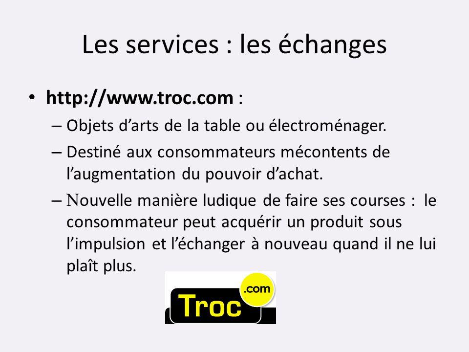 Les services : les échanges http://www.troc.com : – Objets darts de la table ou électroménager. – Destiné aux consommateurs mécontents de laugmentatio