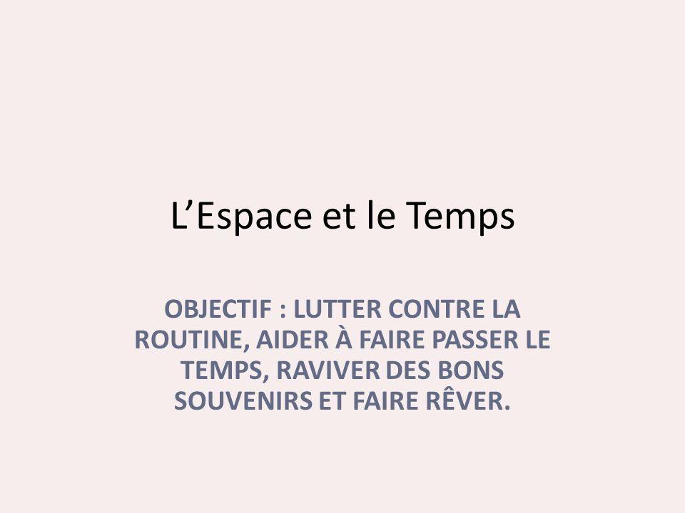 LEspace et le Temps OBJECTIF : LUTTER CONTRE LA ROUTINE, AIDER À FAIRE PASSER LE TEMPS, RAVIVER DES BONS SOUVENIRS ET FAIRE RÊVER.