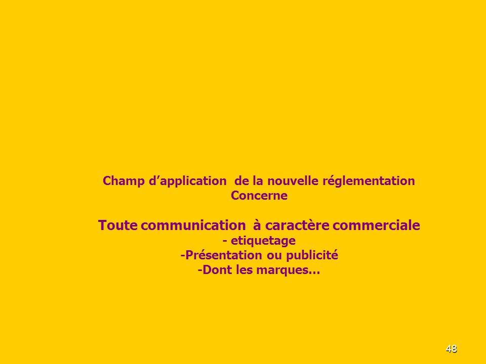 48 Champ dapplication de la nouvelle réglementation Concerne Toute communication à caractère commerciale - etiquetage -Présentation ou publicité -Dont