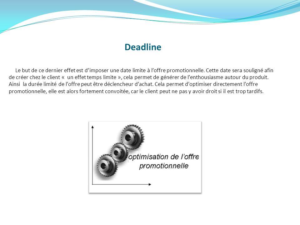 Deadline Le but de ce dernier effet est dimposer une date limite à loffre promotionnelle. Cette date sera souligné afin de créer chez le client « un e