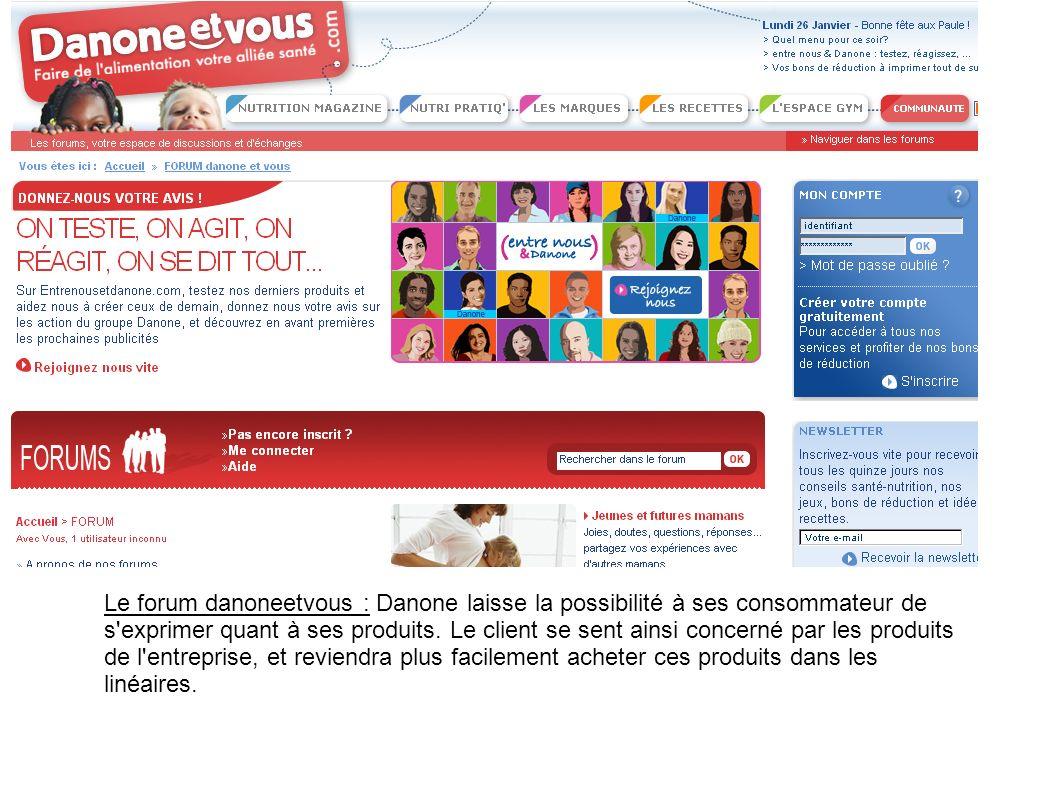 Le forum danoneetvous : Danone laisse la possibilité à ses consommateur de s'exprimer quant à ses produits. Le client se sent ainsi concerné par les p