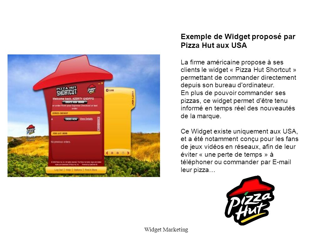 Widget Marketing Exemple de Widget proposé par Pizza Hut aux USA La firme américaine propose à ses clients le widget « Pizza Hut Shortcut » permettant de commander directement depuis son bureau d ordinateur.