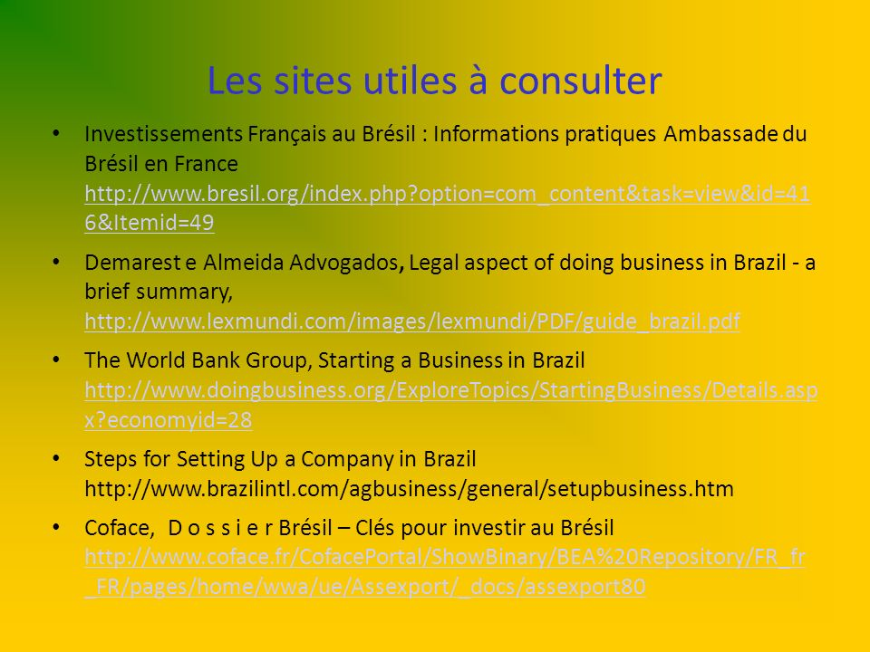 Les sites utiles à consulter Investissements Français au Brésil : Informations pratiques Ambassade du Brésil en France http://www.bresil.org/index.php