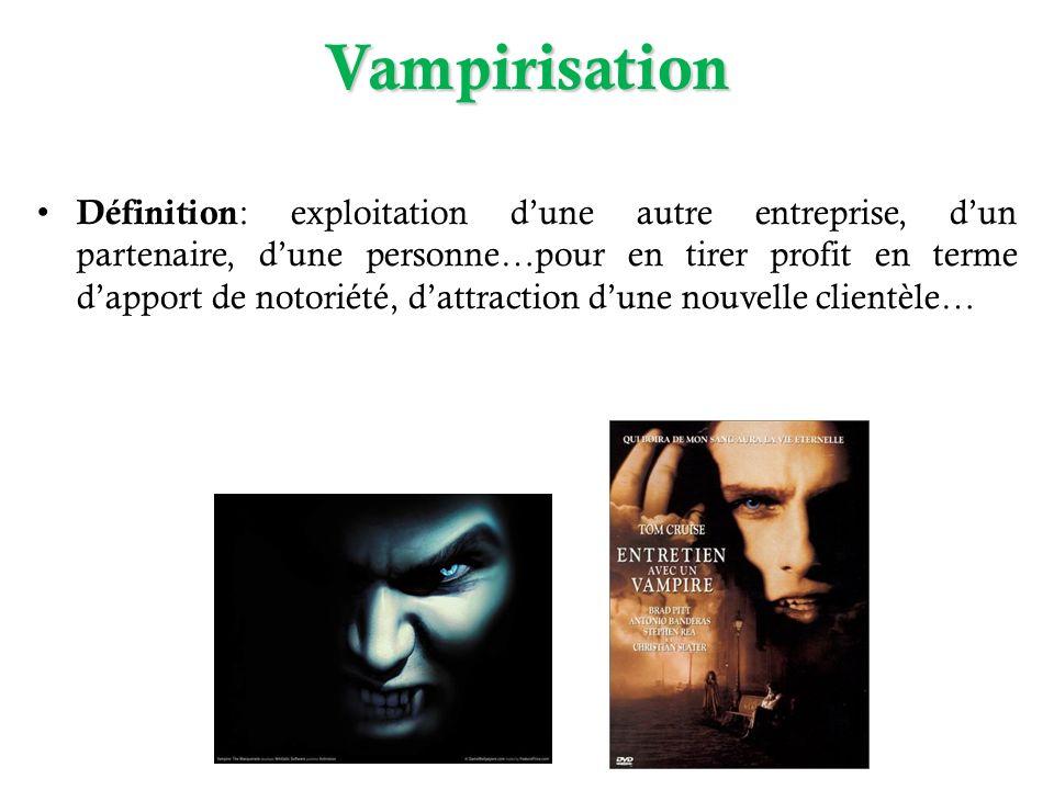 Vampirisation Définition : exploitation dune autre entreprise, dun partenaire, dune personne…pour en tirer profit en terme dapport de notoriété, dattraction dune nouvelle clientèle…