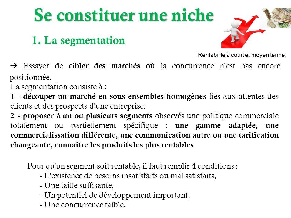 Pour qu un segment soit rentable, il faut remplir 4 conditions : - L existence de besoins insatisfaits ou mal satisfaits, - Une taille suffisante, - Un potentiel de développement important, - Une concurrence faible.