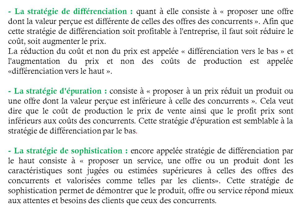 - La stratégie de différenciation : quant à elle consiste à « proposer une offre dont la valeur perçue est différente de celles des offres des concurrents ».