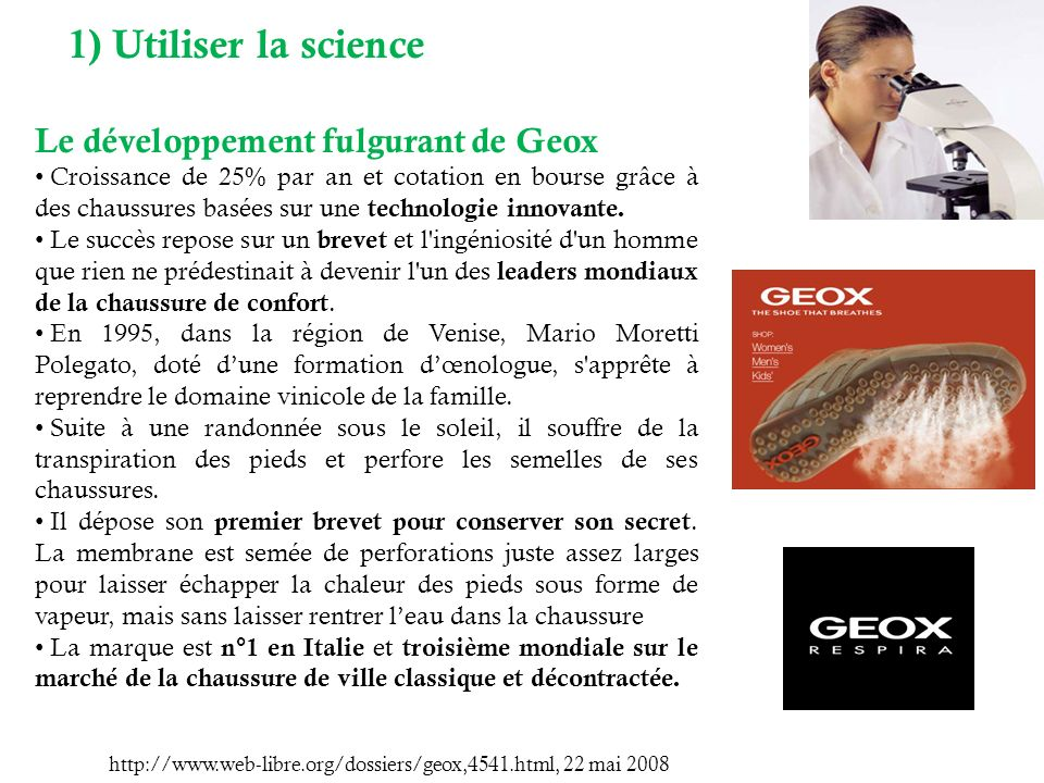 1) Utiliser la science Le développement fulgurant de Geox Croissance de 25% par an et cotation en bourse grâce à des chaussures basées sur une technologie innovante.