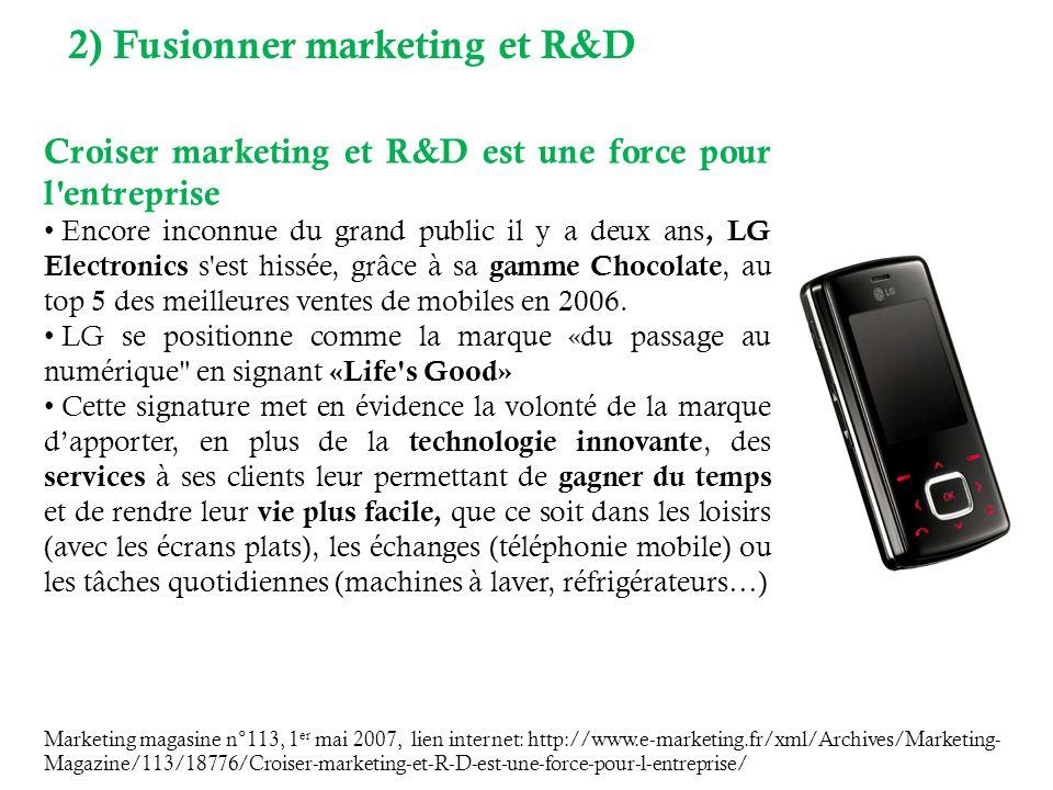 Marketing magasine n°113, 1 er mai 2007, lien internet: http://www.e-marketing.fr/xml/Archives/Marketing- Magazine/113/18776/Croiser-marketing-et-R-D-est-une-force-pour-l-entreprise/ Croiser marketing et R&D est une force pour l entreprise Encore inconnue du grand public il y a deux ans, LG Electronics s est hissée, grâce à sa gamme Chocolate, au top 5 des meilleures ventes de mobiles en 2006.