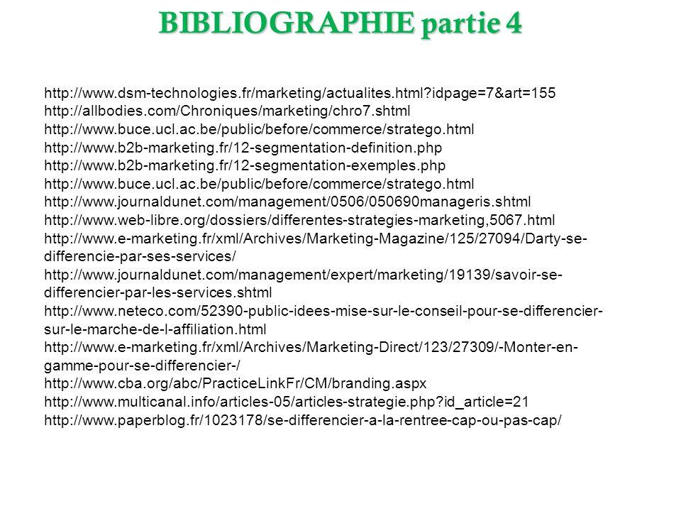 BIBLIOGRAPHIE partie 4 http://www.dsm-technologies.fr/marketing/actualites.html?idpage=7&art=155 http://allbodies.com/Chroniques/marketing/chro7.shtml http://www.buce.ucl.ac.be/public/before/commerce/stratego.html http://www.b2b-marketing.fr/12-segmentation-definition.php http://www.b2b-marketing.fr/12-segmentation-exemples.php http://www.buce.ucl.ac.be/public/before/commerce/stratego.html http://www.journaldunet.com/management/0506/050690manageris.shtml http://www.web-libre.org/dossiers/differentes-strategies-marketing,5067.html http://www.e-marketing.fr/xml/Archives/Marketing-Magazine/125/27094/Darty-se- differencie-par-ses-services/ http://www.journaldunet.com/management/expert/marketing/19139/savoir-se- differencier-par-les-services.shtml http://www.neteco.com/52390-public-idees-mise-sur-le-conseil-pour-se-differencier- sur-le-marche-de-l-affiliation.html http://www.e-marketing.fr/xml/Archives/Marketing-Direct/123/27309/-Monter-en- gamme-pour-se-differencier-/ http://www.cba.org/abc/PracticeLinkFr/CM/branding.aspx http://www.multicanal.info/articles-05/articles-strategie.php?id_article=21 http://www.paperblog.fr/1023178/se-differencier-a-la-rentree-cap-ou-pas-cap/