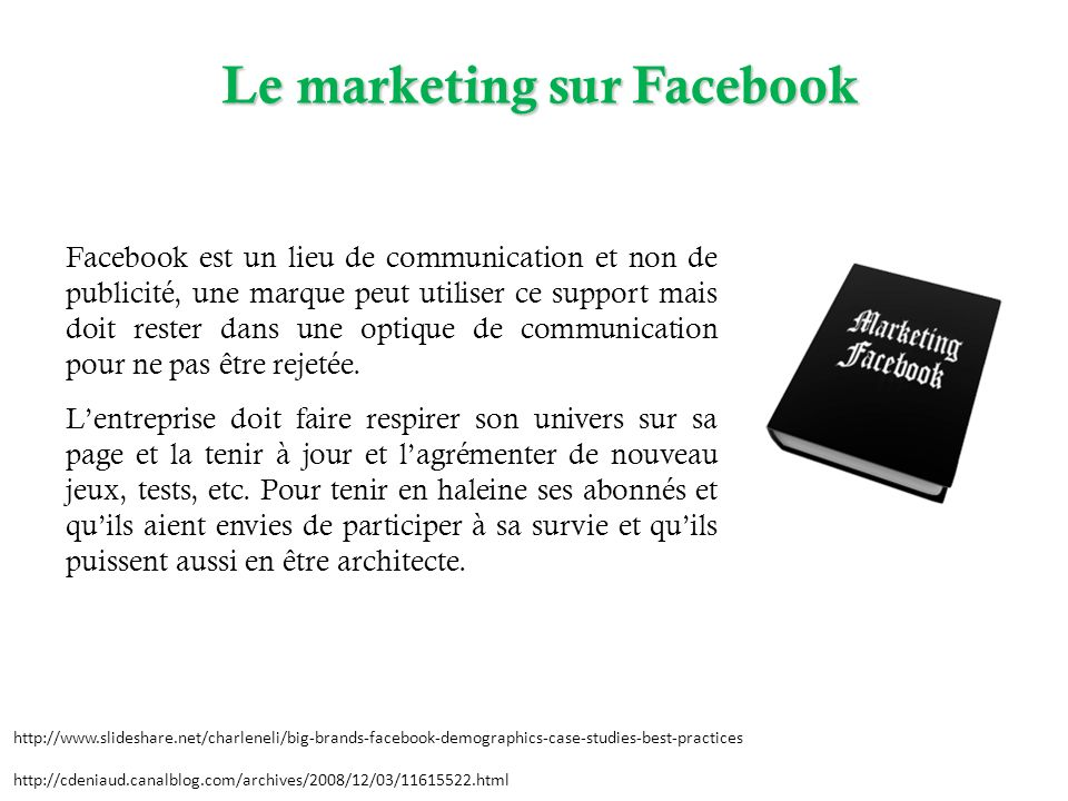 Le marketing sur Facebook http://www.slideshare.net/charleneli/big-brands-facebook-demographics-case-studies-best-practices http://cdeniaud.canalblog.