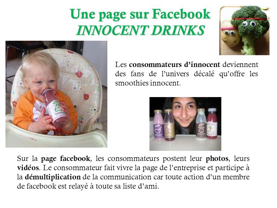 Une page sur Facebook INNOCENT DRINKS Sur la page facebook, les consommateurs postent leur photos, leurs vidéos. Le consommateur fait vivre la page de