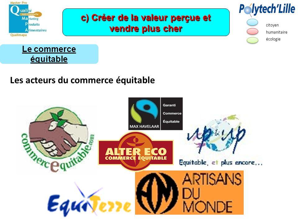 Les acteurs du commerce équitable c) Créer de la valeur perçue et vendre plus cher Le commerce équitable citoyen humanitaire écologie