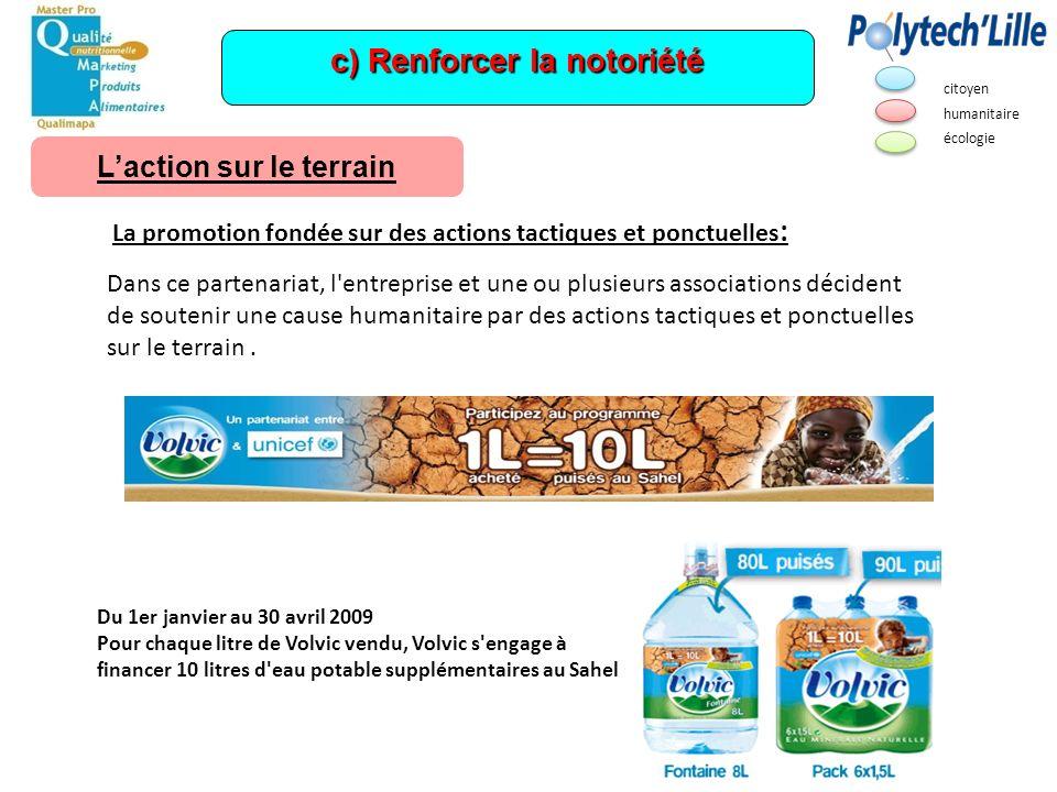 c) Renforcer la notoriété Du 1er janvier au 30 avril 2009 Pour chaque litre de Volvic vendu, Volvic s'engage à financer 10 litres d'eau potable supplé