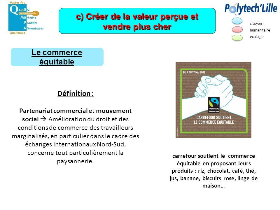 c) Créer de la valeur perçue et vendre plus cher Le commerce équitable citoyen humanitaire écologie Exemples de produits équitables