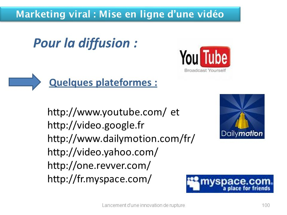 Quelques plateformes : http://www.youtube.com/ et http://video.google.fr http://www.dailymotion.com/fr/ http://video.yahoo.com/ http://one.revver.com/