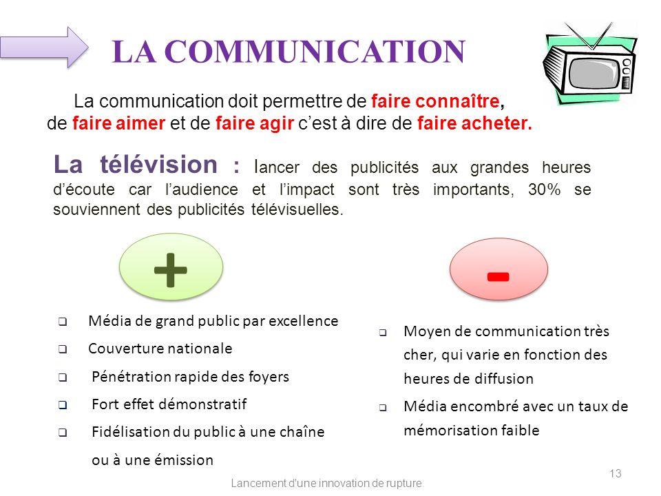 Lancement d'une innovation de rupture LA COMMUNICATION La communication doit permettre de faire connaître, de faire aimer et de faire agir cest à dire