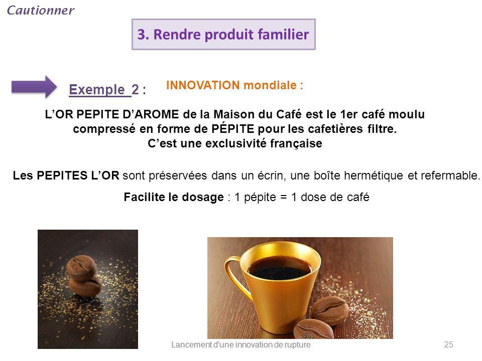 Lancement d'une innovation de rupture 3. Rendre produit familier Exemple 2 : INNOVATION mondiale : LOR PEPITE DAROME de la Maison du Café est le 1er c