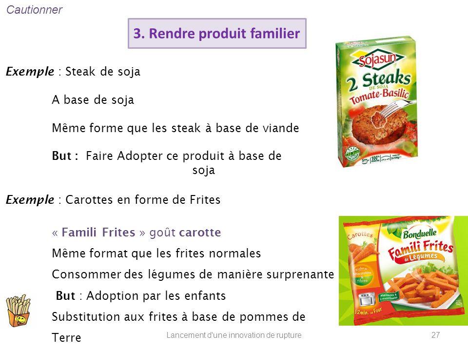 Lancement d'une innovation de rupture 3. Rendre produit familier Exemple : Carottes en forme de Frites « Famili Frites » goût carotte Même format que