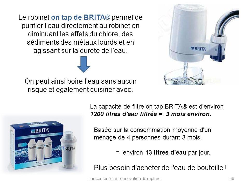 Lancement d'une innovation de rupture Le robinet on tap de BRITA® permet de purifier leau directement au robinet en diminuant les effets du chlore, de