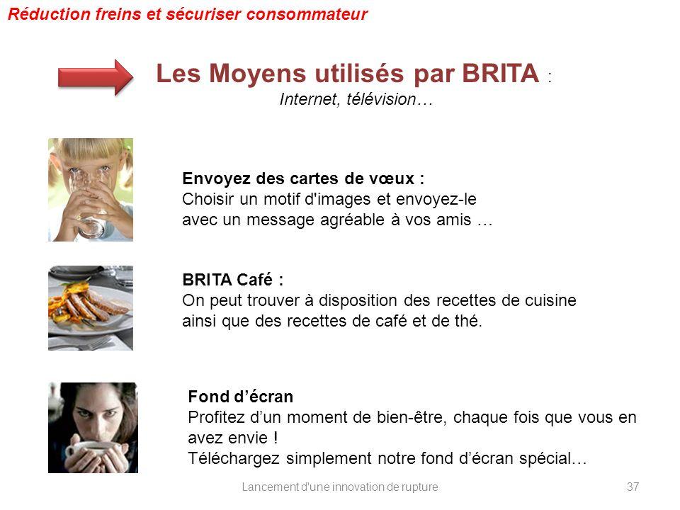 Lancement d'une innovation de rupture Réduction freins et sécuriser consommateur Les Moyens utilisés par BRITA : Internet, télévision… Envoyez des car