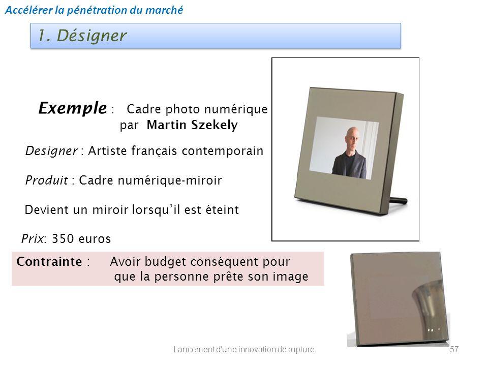 Lancement d'une innovation de rupture 1. Désigner Exemple : Cadre photo numérique par Martin Szekely Designer : Artiste français contemporain Produit