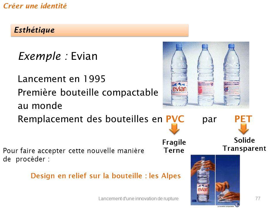 Lancement d'une innovation de rupture Créer une identité Exemple : Evian Lancement en 1995 Première bouteille compactable au monde Remplacement des bo