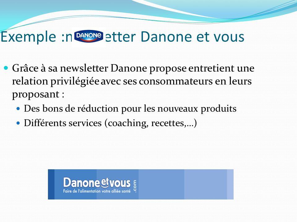 Exemple :newsletter Danone et vous Grâce à sa newsletter Danone propose entretient une relation privilégiée avec ses consommateurs en leurs proposant : Des bons de réduction pour les nouveaux produits Différents services (coaching, recettes,…)
