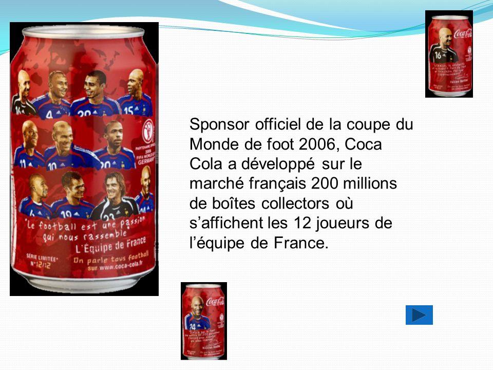 Sponsor officiel de la coupe du Monde de foot 2006, Coca Cola a développé sur le marché français 200 millions de boîtes collectors où saffichent les 12 joueurs de léquipe de France.