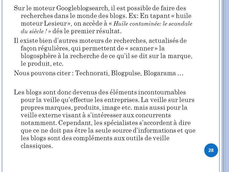 Sur le moteur Googleblogsearch, il est possible de faire des recherches dans le monde des blogs. Ex: En tapant « huile moteur Lesieur », on accède à «