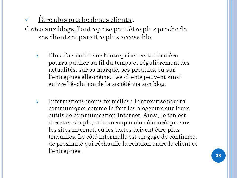 38 Être plus proche de ses clients : Grâce aux blogs, lentreprise peut être plus proche de ses clients et paraître plus accessible. Plus dactualité su