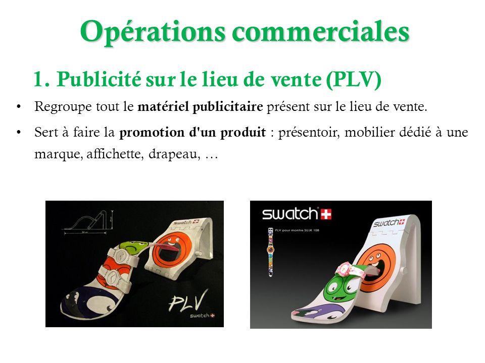 Opérations commerciales 1. Publicité sur le lieu de vente (PLV) Regroupe tout le matériel publicitaire présent sur le lieu de vente. Sert à faire la p