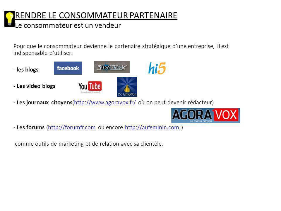 Pour que le consommateur devienne le partenaire stratégique dune entreprise, il est indispensable dutiliser: - les blogs - Les video blogs - Les journaux citoyens(http://www.agoravox.fr/ où on peut devenir rédacteur)http://www.agoravox.fr/ - Les forums (http://forumfr.com ou encore http://aufeminin.com )http://forumfr.comhttp://aufeminin.com comme outils de marketing et de relation avec sa clientèle.