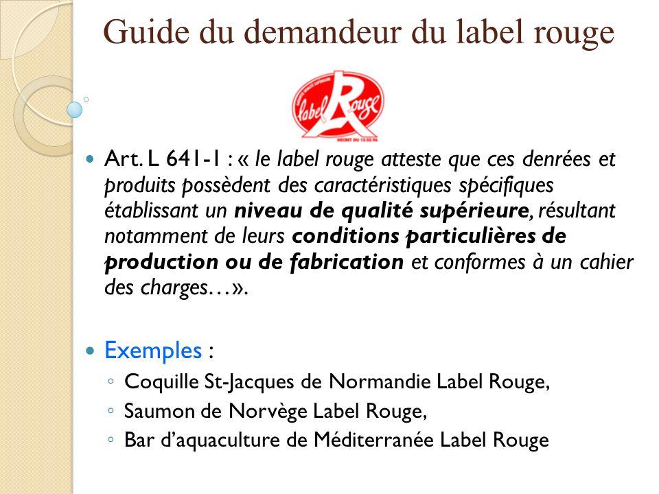 Guide du demandeur du label rouge Art. L 641-1 : « le label rouge atteste que ces denrées et produits possèdent des caractéristiques spécifiques établ